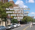 The question isn't who is going to let me; it's who is going to stop me. -Ayn Rand