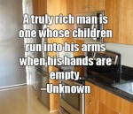 A truly rich man is one whose children run into his arms when his hands are empty. - Unknown