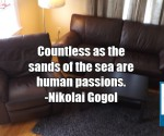 Countless as the sands of the sea are human passions. -Nikolai Gogol