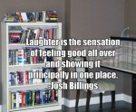 Laughter is the sensation of feeling good all over and showing it principally in one place. -Josh Billings
