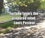 Fortune favors the prepared mind. -Louis Pasteur