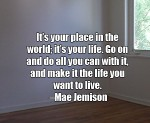 It's your place in the world; it's your life. Go on and do all you can with it, and make it the life you want to live. -Mae Jemison
