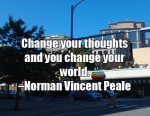 Change your thoughts and you change your world. -Norman Vincent Peale