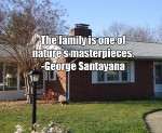The family is one of nature's masterpieces. -George Santayana