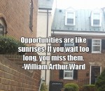 Opportunities are like sunrises. If you wait too long, you miss them. -William Arthur Ward